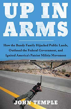 Up in Arms: How the Bundy Family Hijacked Public Lands, Outfoxed the Federal Government, and Ignited America's Patriot Militia Movement, John Temple