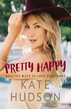 Pretty Happy: Healthy Ways to Love Your Body Healthy Ways to Love Your Body, Kate Hudson