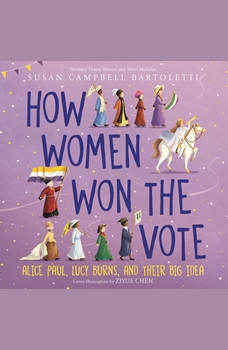 How Women Won the Vote: Alice Paul, Lucy Burns, and Their Big Idea, Susan Campbell Bartoletti