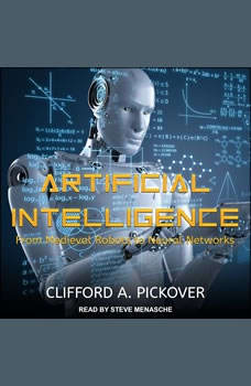 Artificial Intelligence: From Medieval Robots to Neural Networks From Medieval Robots to Neural Networks, Clifford A. Pickover