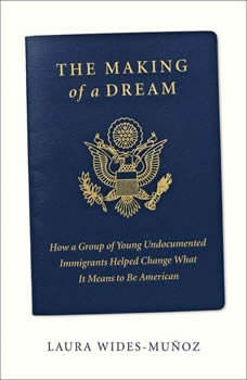 The Making of a Dream: How a group of young undocumented immigrants helped change what it means to be American, Laura Wides-Munoz