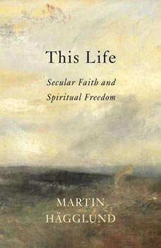 This Life: Secular Faith and Spiritual Freedom, Martin HA¤gglund