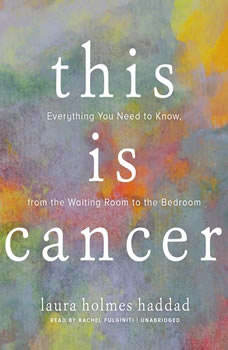 This Is Cancer: Everything You Need to Know, from the Waiting Room to the Bedroom Everything You Need to Know, from the Waiting Room to the Bedroom, Laura Holmes Haddad