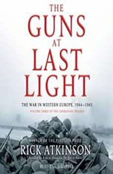The Guns at Last Light: The War in Western Europe, 1944-1945 The War in Western Europe, 1944-1945, Rick Atkinson