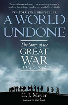 A World Undone: The Story of the Great War, 1914 to 1918, G. J. Meyer