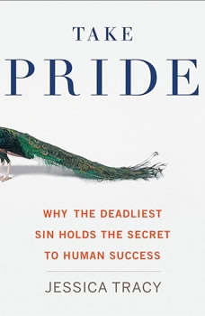 Take Pride: Why the Deadliest Sin Holds the Secret to Human Success, Jessica Tracy