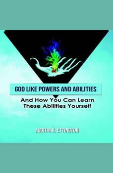 God Like Powers & Abilities: And How you can learn these Abilities Yourself, Martin K. Ettington