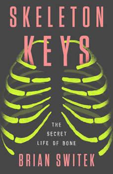 Skeleton Keys: The Secret Life of Bone, Brian Switek