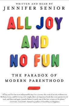 All Joy and No Fun: The Paradox of Modern Parenthood The Paradox of Modern Parenthood, Jennifer Senior