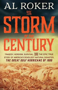 The Storm of the Century: Tragedy, Heroism, Survival, and the Epic True Story of America's Deadliest Natural Disaster: The Great Gulf Hurricane of 1900 Tragedy, Heroism, Survival, and the Epic True Story of America's Deadliest Natural Disaster: The Great Gulf Hurricane of 1900, Al Roker