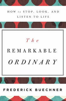 The Remarkable Ordinary: How to Stop, Look, and Listen to Life, Frederick Buechner