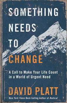 Something Needs to Change: A Call to Make Your Life Count in a World of Urgent Need, David Platt
