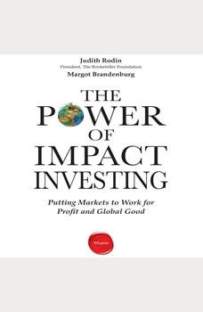 The Power of Impact Investing: Putting Markets to Work for Profit and Global Good Putting Markets to Work for Profit and Global Good, Judith Rodin