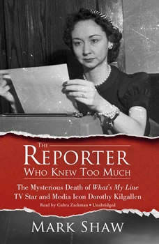 The Reporter Who Knew Too Much: The Mysterious Death of Whats My Line TV Star and Media Icon Dorothy Kilgallen, Mark Shaw