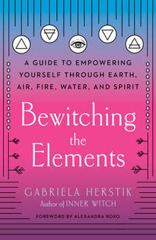Bewitching the Elements: A Guide to Empowering Yourself Through Earth, Air, Fire, Water, and Spirit, Gabriela Herstik