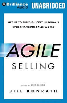 Agile Selling: Get Up to Speed Quickly in Today's Ever-Changing Sales World, Jill Konrath