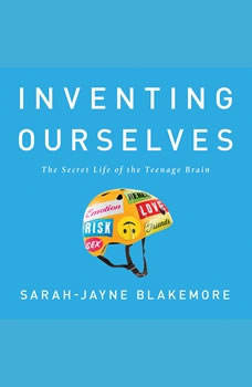 Inventing Ourselves: The Secret Life of the Teenage Brain, Sarah-Jayne Blakemore