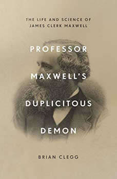 Professor Maxwell's Duplicitous Demon: The Life and Science of James Clerk Maxwell The Life and Science of James Clerk Maxwell, Brian Clegg