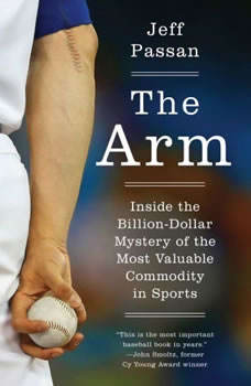 The Arm: Inside the Billion-Dollar Mystery of the Most Valuable Commodity in Sports, Jeff Passan