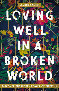 Loving Well in a Broken World: Discover the Hidden Power of Empathy, Lauren Casper