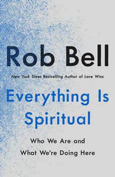 Everything Is Spiritual: Who We Are and What We're Doing Here, Rob Bell