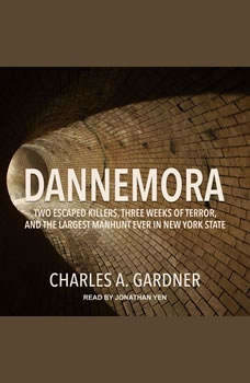 Dannemora: Two Escaped Killers, Three Weeks of Terror, and the Largest Manhunt Ever in New York State, Charles A. Gardner