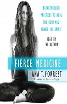 Fierce Medicine: Breakthrough Practices to Heal the Body and Ignite the Spirit, Ana T. Forrest