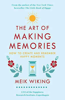 The Art of Making Memories: How to Create and Remember Happy Moments, Meik Wiking