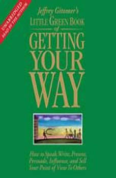The Little Green Book of Getting Your Way: How to Speak, Write, Present, Persuade, Influence, and Sell Your Point of View to Others, Jeffrey Gitomer