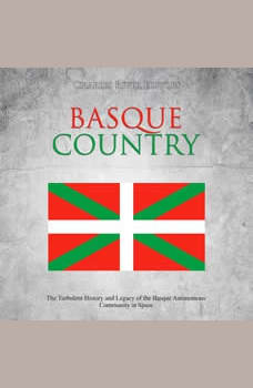 Basque Country: The Turbulent History and Legacy of the Basque Autonomous Community in Spain, Charles River Editors