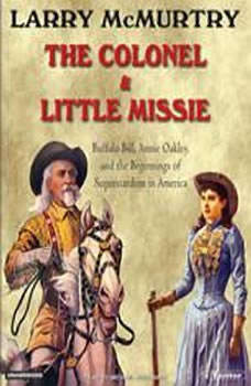 The Colonel and Little Missie: Buffalo Bill, Annie Oakley, and the Beginnings of Superstardom in America, Larry McMurtry