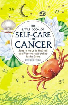 The Little Book of Self-Care for Cancer: Simple Ways to Refresh and Restore—According to the Stars, Constance Stellas