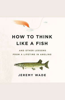 How to Think Like a Fish: And Other Lessons from a Lifetime in Angling, Jeremy Wade