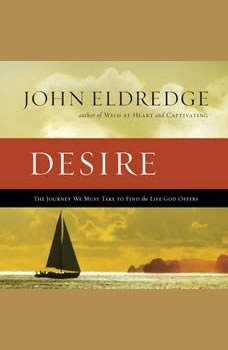 Desire: The Journey We Must Take to Find the Life God Offers, John Eldredge