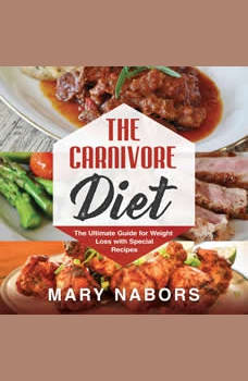 The Carnivore Diet: The Ultimate Guide for Weight Loss with Special Recipes (New Version), Mary Nabors