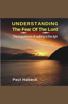 Understanding the Fear of the Lord: The Importance of Walking in the Light, Paul Halbeck