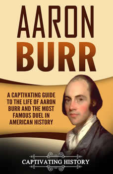 Aaron Burr: A Captivating Guide to the Life of Aaron Burr and the Most Famous Duel in American History, Captivating History