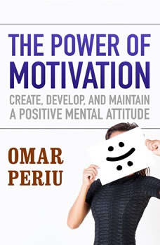 The Power of Motivation: Create, Develop, and Maintain a Positive Mental Attitude, Omar Periu