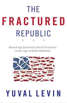 The Fractured Republic: Renewing America's Social Contract in the Age of Individualism, Yuval Levin