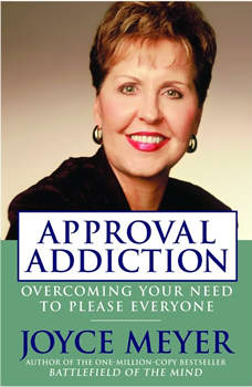 Approval Addiction: Overcoming Your Need to Please Everyone, Joyce Meyer