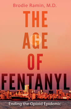 Age of Fentanyl, The: Ending the Opioid Epidemic, Brodie Ramin, M.D.