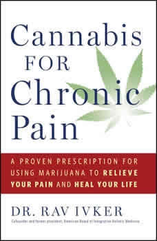 Cannabis for Chronic Pain: A Proven Prescription for Using Marijuana to Relieve Your Pain and Heal Your Life A Proven Prescription for Using Marijuana to Relieve Your Pain and Heal Your Life, Rav Ivker