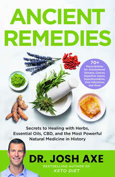 Ancient Remedies: Secrets to Healing with Herbs, Essential Oils, CBD, and the Most Powerful Natural Medicine in History, Dr. Josh Axe