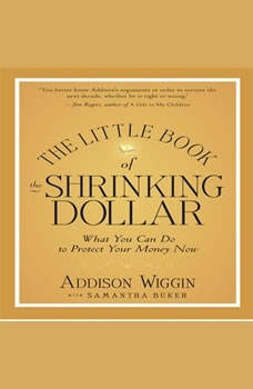 The Little Book of the Shrinking Dollar: What You Can Do to Protect Your Money Now, Addison Wiggin