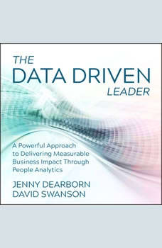 The Data Driven Leader: A Powerful Approach to Delivering Measurable Business Impact Through People Analytics, Jenny Dearborn