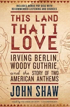 This Land That I Love: Irving Berlin, Woody Guthrie, and the Story of Two American Anthems Irving Berlin, Woody Guthrie, and the Story of Two American Anthems, John Shaw