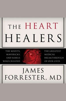 The Heart Healers: The Misfits, Mavericks, and Rebels Who Created the Greatest Medical Breakthrough of Our Lives The Misfits, Mavericks, and Rebels Who Created the Greatest Medical Breakthrough of Our Lives, M.D. Forrester