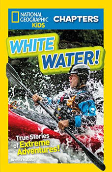 National Geographic Kids Chapters: White Water!: True Stories of Extreme Adventures! True Stories of Extreme Adventures!, Brenna Maloney