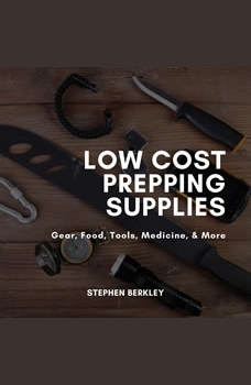 Low Cost Prepping Supplies, Gear, Food, Tools, Medicine, & More, Stephen Berkley