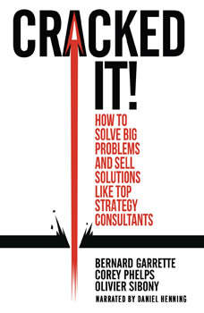 Cracked It!: How to Solve Big Problems and Sell Solutions like Top Strategy Consultants, Bernard Garrette